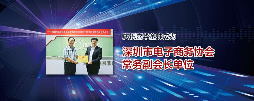 热烈庆祝嘉华金蛛成为深圳市电子商务协会常务副会长单位